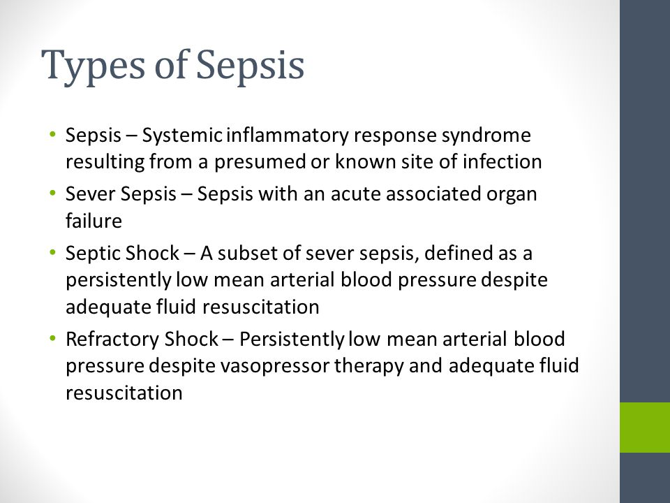 Types of Sepsis Sepsis – Systemic inflammatory response syndrome resulting from a presumed or known site of infection.