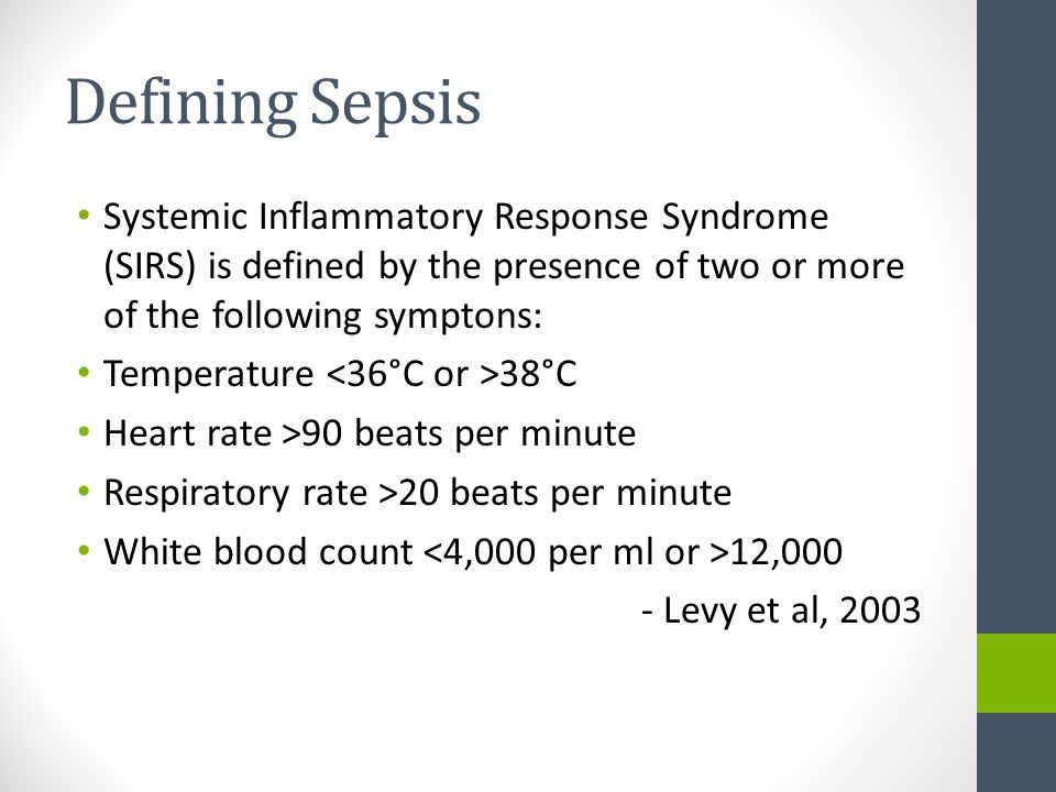 Defining Sepsis Systemic Inflammatory Response Syndrome (SIRS) is defined by the presence of two or more of the following symptons: