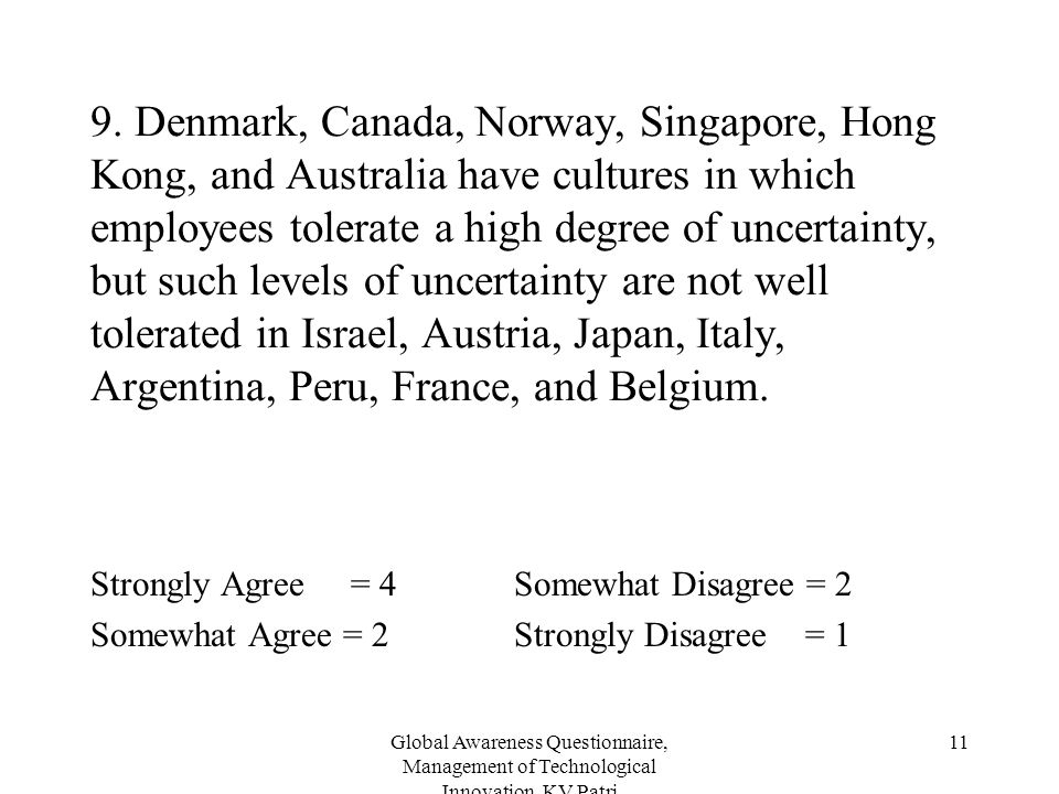 9. Denmark, Canada, Norway, Singapore, Hong Kong, and Australia have cultures in which employees tolerate a high degree of uncertainty, but such levels of uncertainty are not well tolerated in Israel, Austria, Japan, Italy, Argentina, Peru, France, and Belgium.