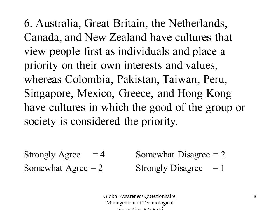 6. Australia, Great Britain, the Netherlands, Canada, and New Zealand have cultures that view people first as individuals and place a priority on their own interests and values, whereas Colombia, Pakistan, Taiwan, Peru, Singapore, Mexico, Greece, and Hong Kong have cultures in which the good of the group or society is considered the priority.