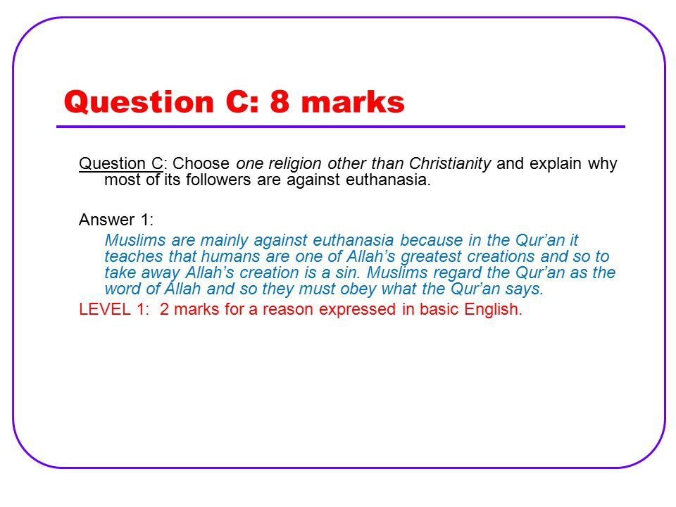 Question C: 8 marks Question C: Choose one religion other than Christianity and explain why most of its followers are against euthanasia.