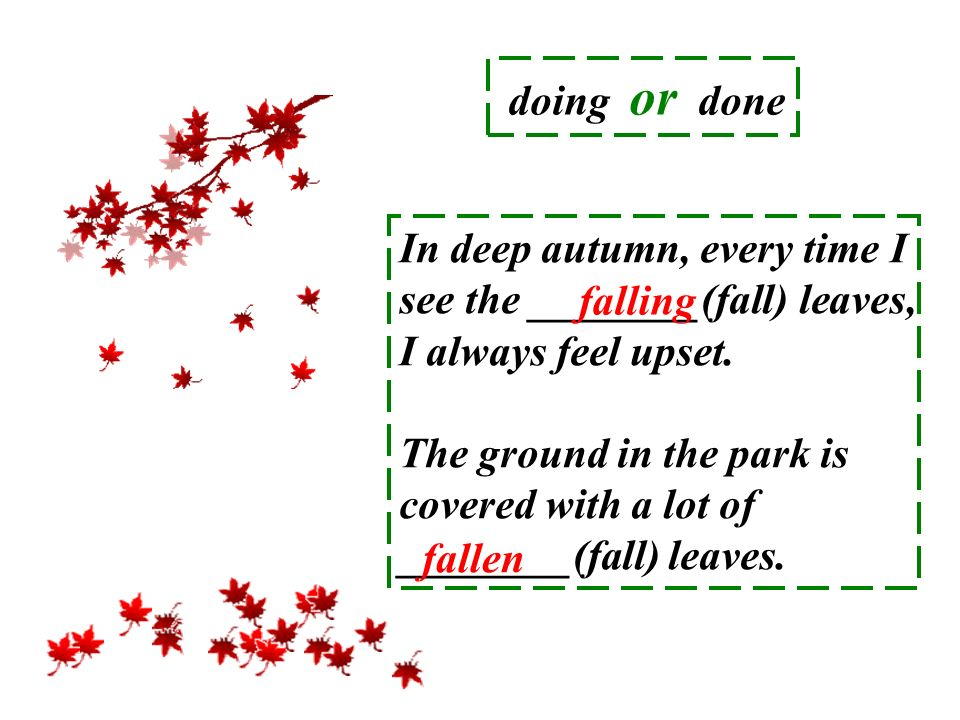 doing or done In deep autumn, every time I see the ________(fall) leaves, I always feel upset.