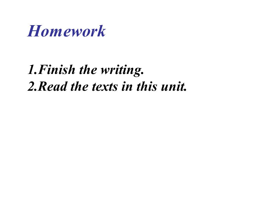 Homework Finish the writing. Read the texts in this unit.