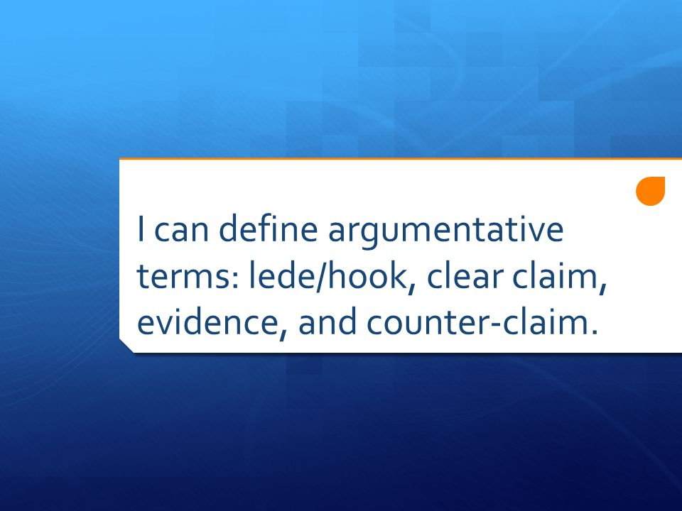 I can define argumentative terms: lede/hook, clear claim, evidence, and counter-claim.