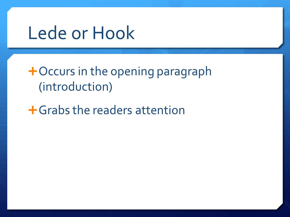 Lede or Hook Occurs in the opening paragraph (introduction)