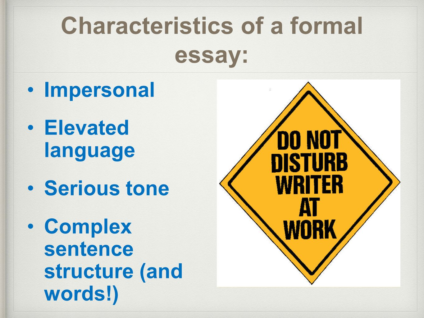 express your feelings in a formal essay For example, academic writing is generally quite formal and impersonal  direct  reference to people or feelings, and instead emphasising objects, facts and ideas   include topic sentences to show how your argument is structured  some  types of text, such as an essay, have the same basic structure in.