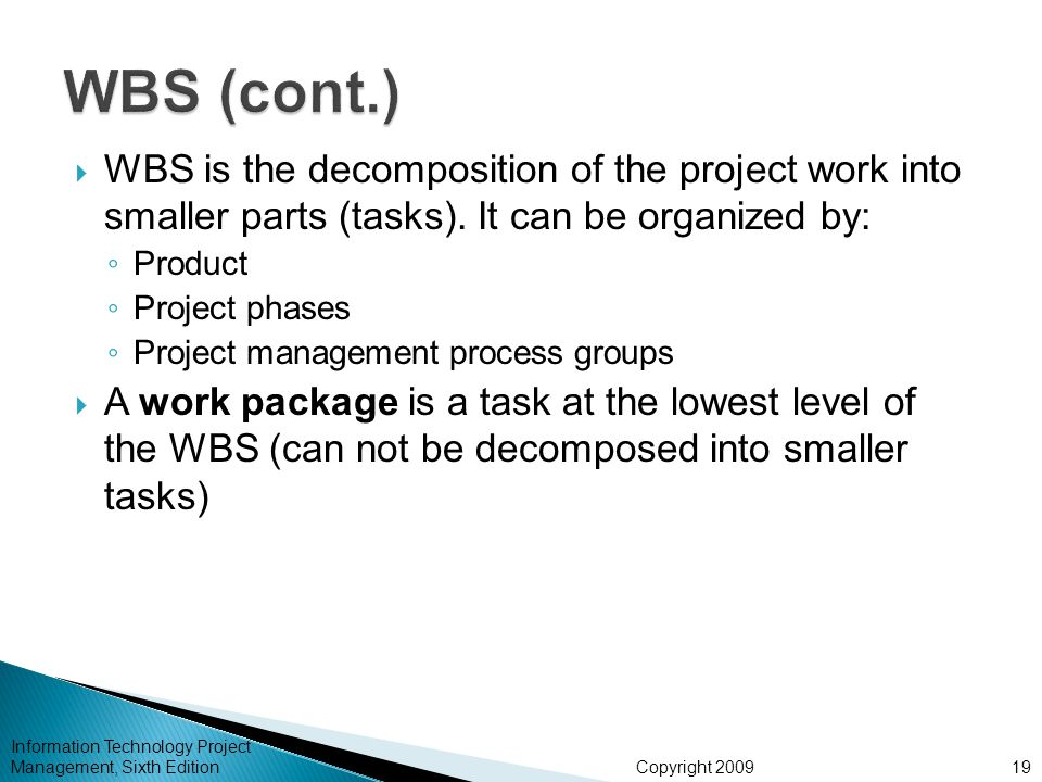 WBS (cont.) WBS is the decomposition of the project work into smaller parts (tasks). It can be organized by:
