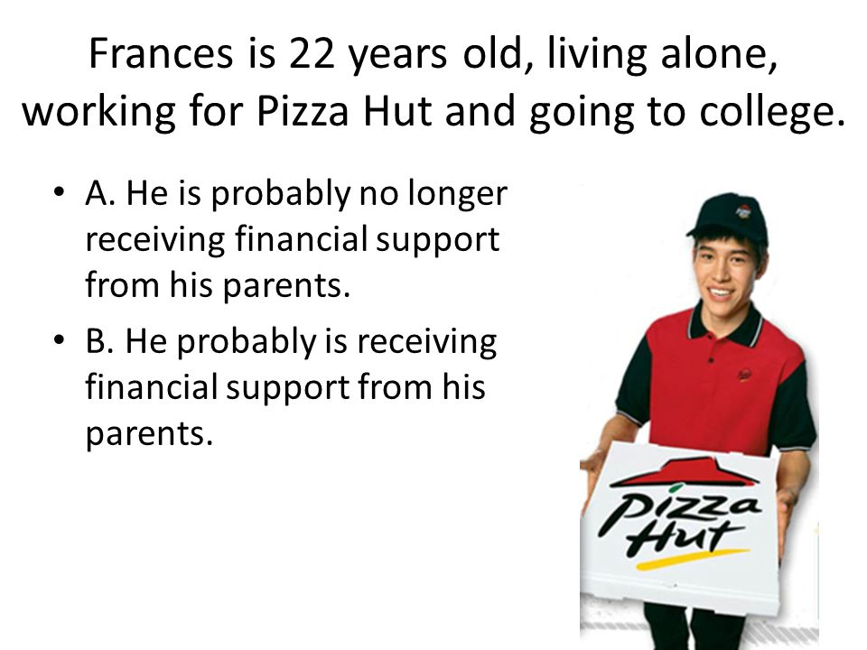 Frances is 22 years old, living alone, working for Pizza Hut and going to college.