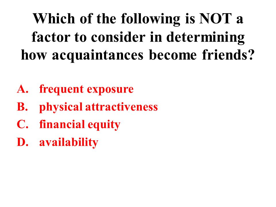 Which of the following is NOT a factor to consider in determining how acquaintances become friends