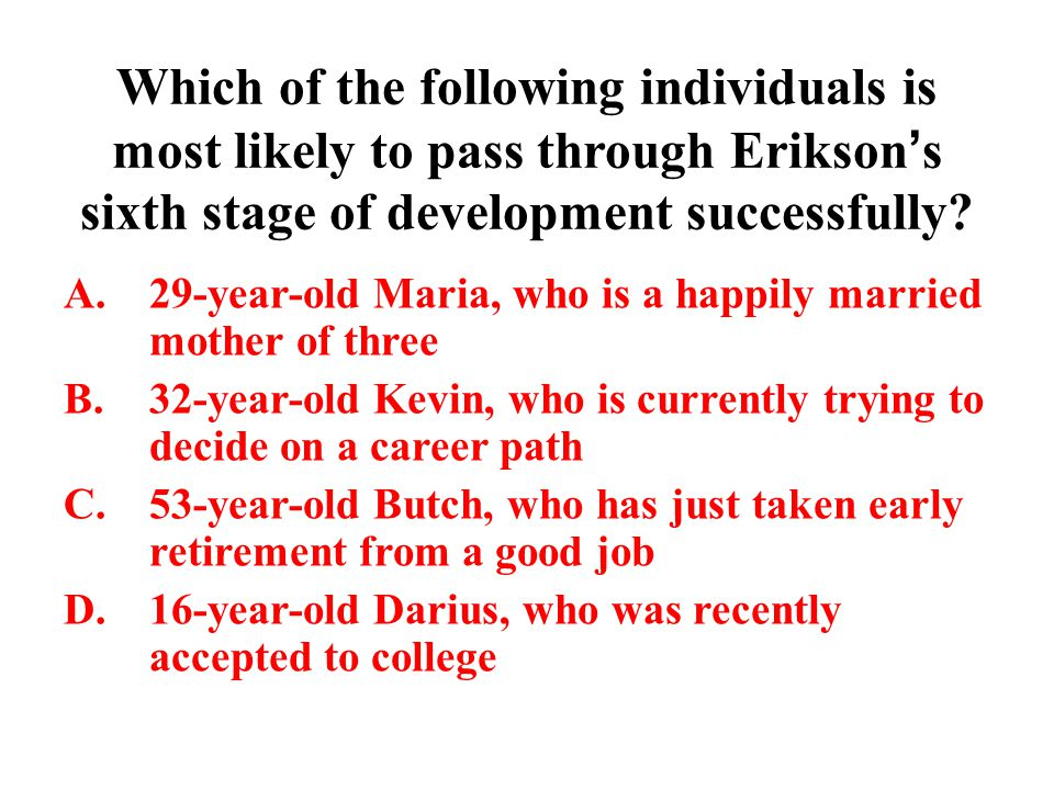 Which of the following individuals is most likely to pass through Erikson's sixth stage of development successfully