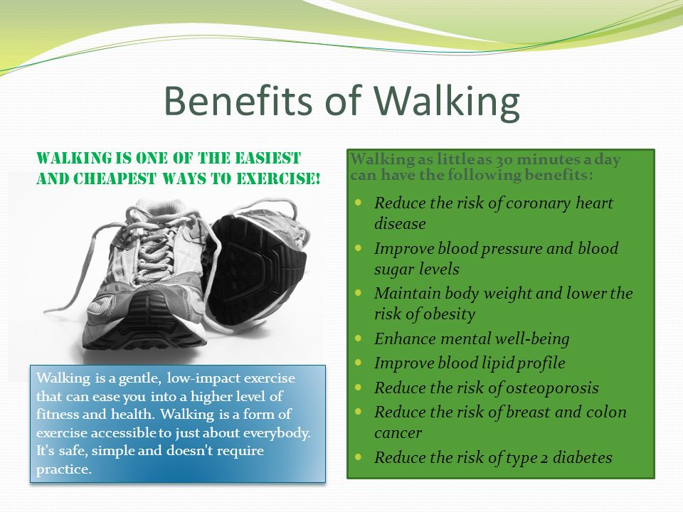 Benefits of Walking Walking is one of the easiest and cheapest ways to exercise!