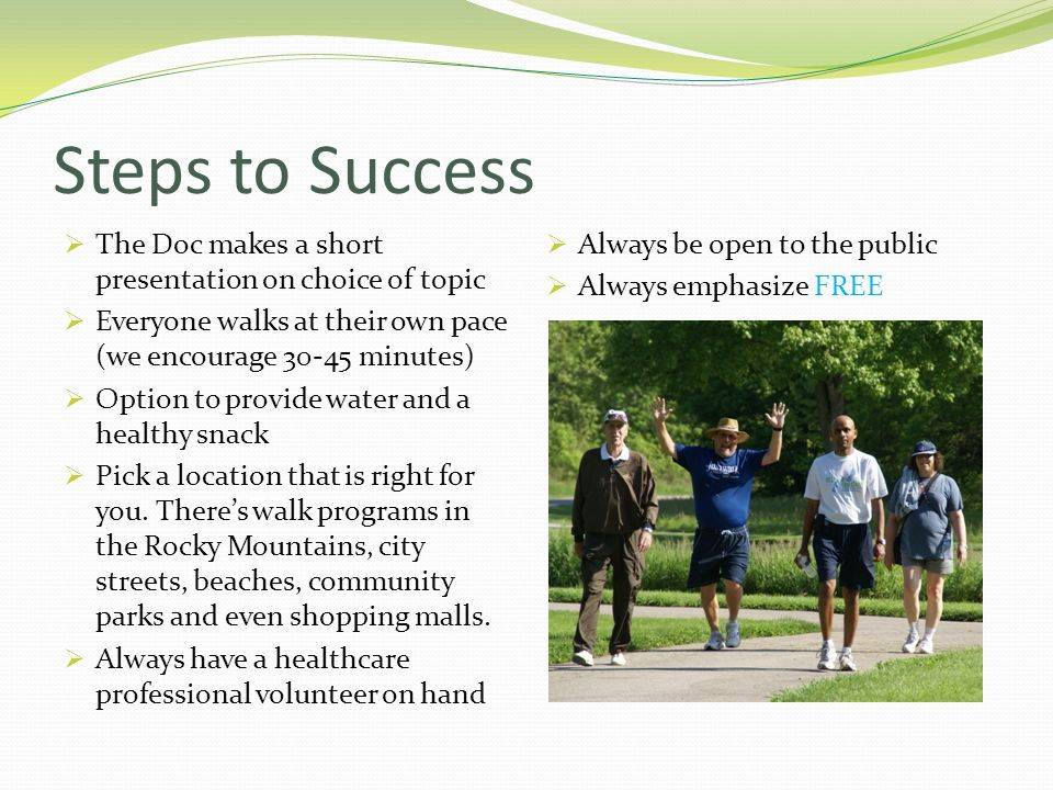 Steps to SuccessThe Doc makes a short presentation on choice of topic. Everyone walks at their own pace (we encourage 30-45 minutes)