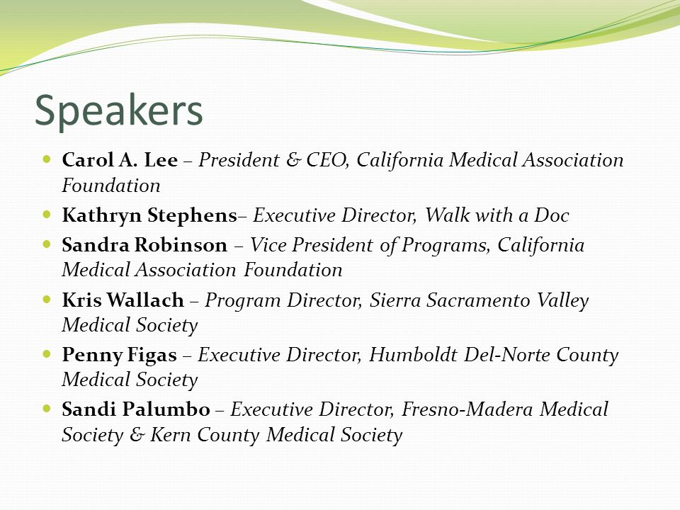 Speakers Carol A. Lee – President & CEO, California Medical Association Foundation. Kathryn Stephens– Executive Director, Walk with a Doc.