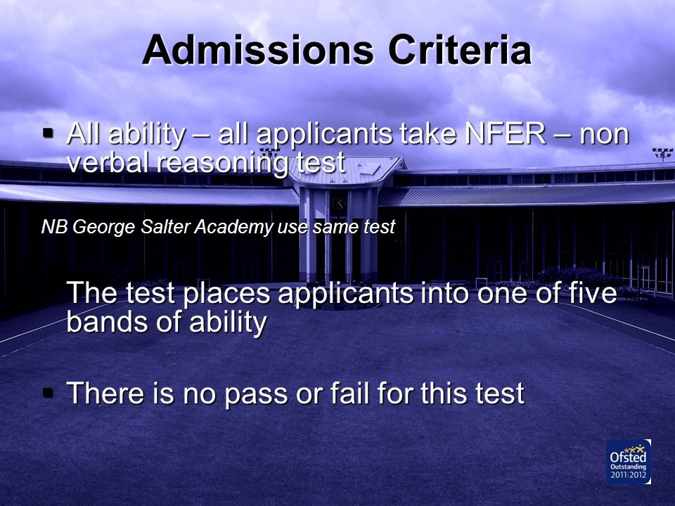Admissions Criteria All ability – all applicants take NFER – non verbal reasoning test. NB George Salter Academy use same test.