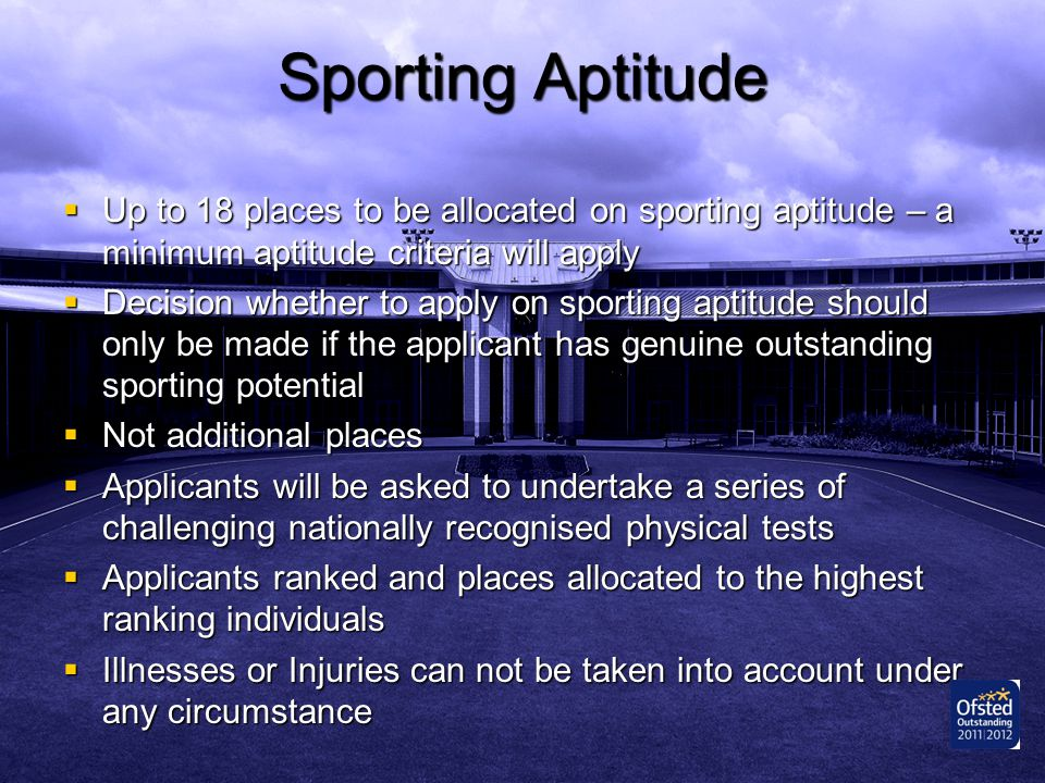 Sporting Aptitude Up to 18 places to be allocated on sporting aptitude – a minimum aptitude criteria will apply.