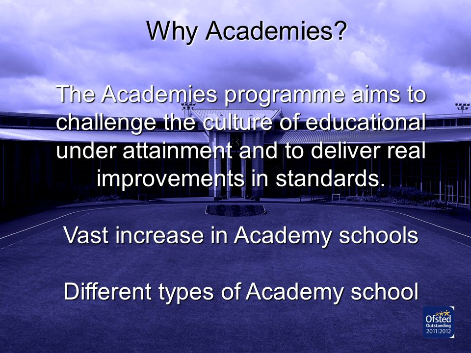 Why Academies The Academies programme aims to challenge the culture of educational under attainment and to deliver real improvements in standards.