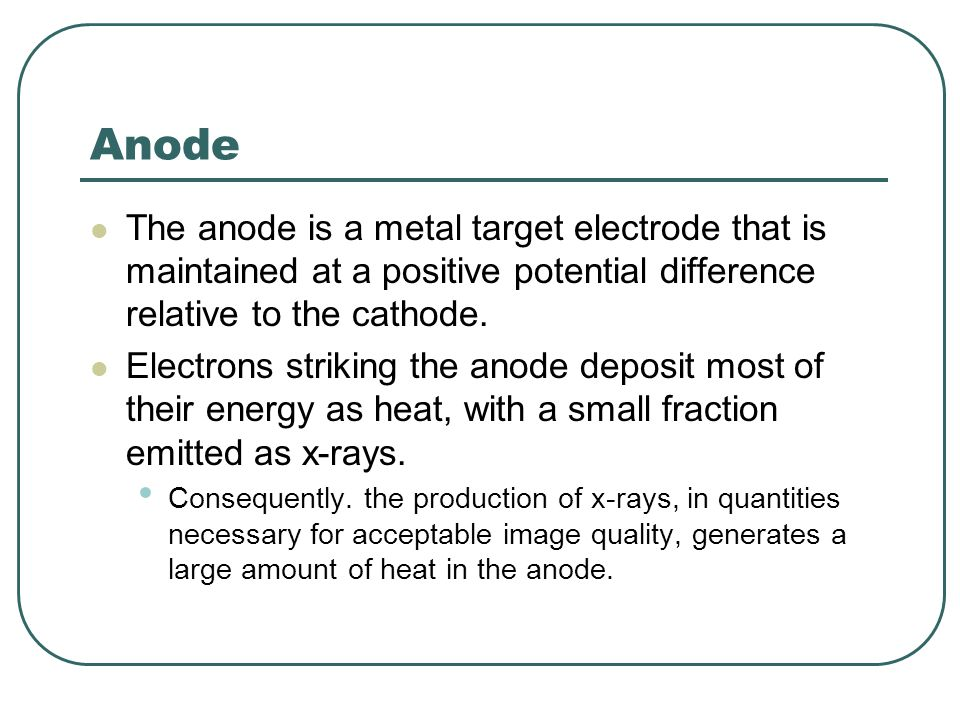 Anode The anode is a metal target electrode that is maintained at a positive potential difference relative to the cathode.