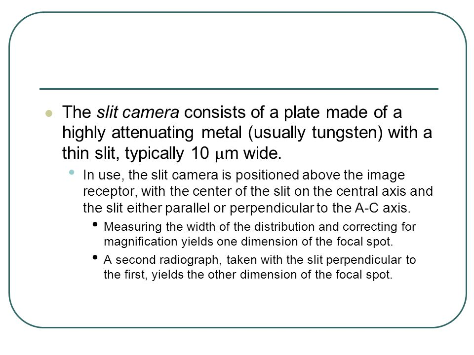 The slit camera consists of a plate made of a highly attenuating metal (usually tungsten) with a thin slit, typically 10 mm wide.