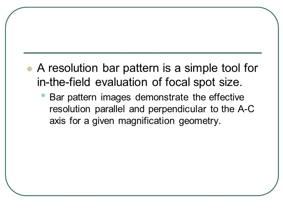 A resolution bar pattern is a simple tool for in-the-field evaluation of focal spot size.