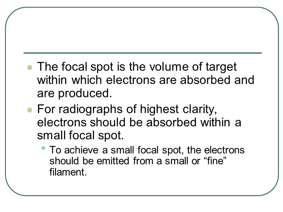 The focal spot is the volume of target within which electrons are absorbed and are produced.
