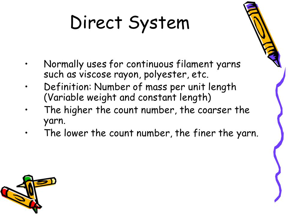 Direct System Normally uses for continuous filament yarns such as viscose rayon, polyester, etc.
