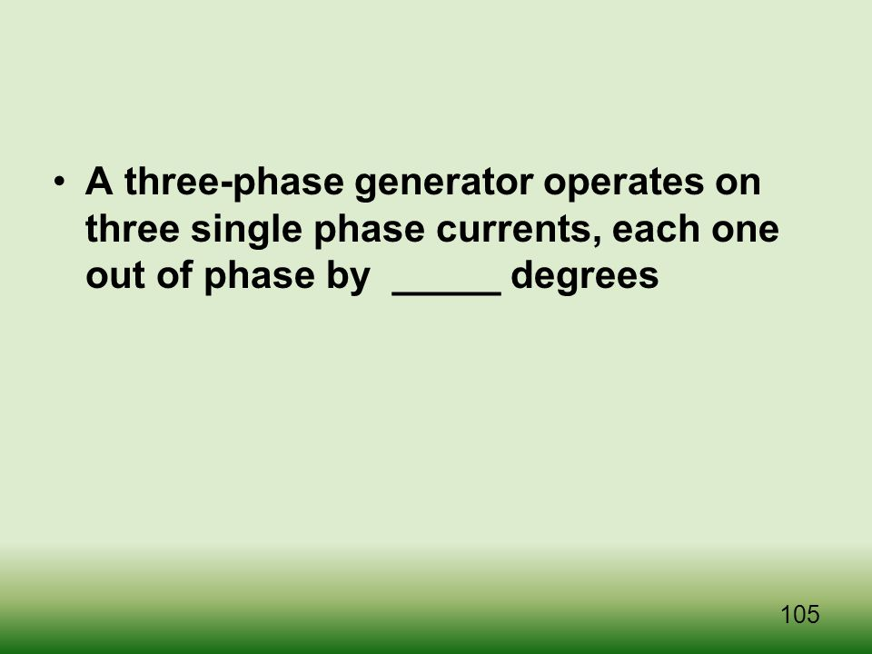 A three-phase generator operates on three single phase currents, each one out of phase by _____ degrees