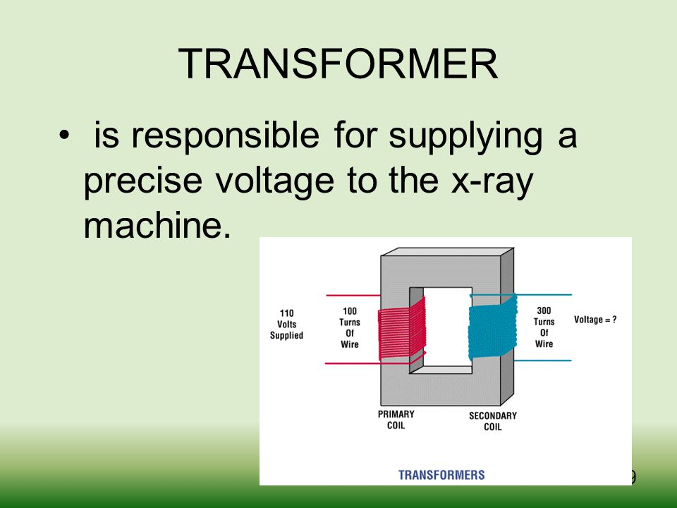 TRANSFORMER is responsible for supplying a precise voltage to the x-ray machine.