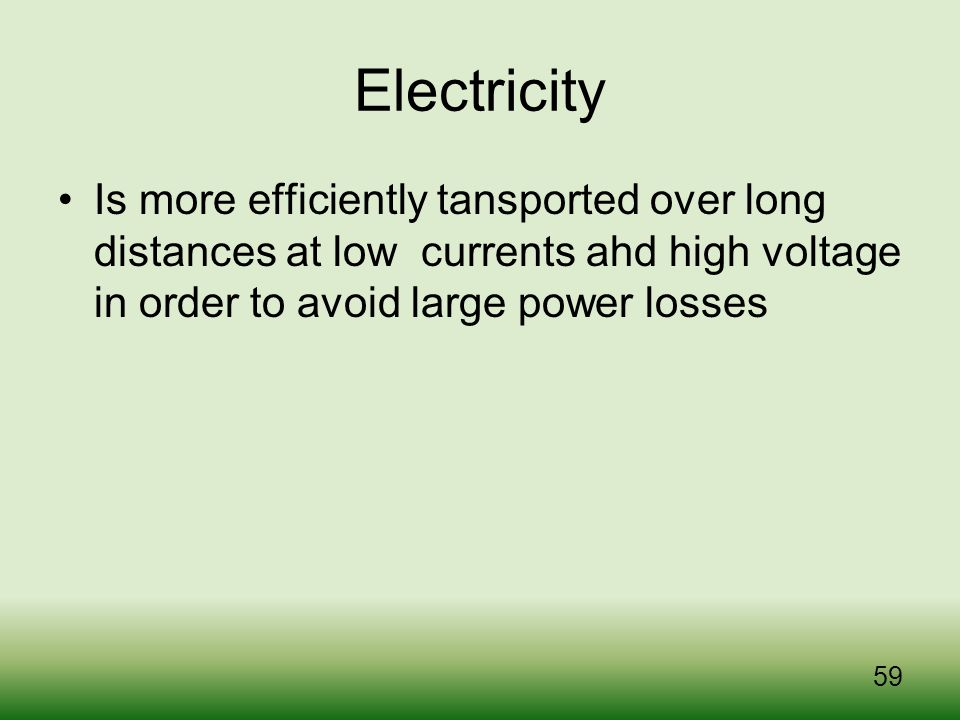 Electricity Is more efficiently tansported over long distances at low currents ahd high voltage in order to avoid large power losses.