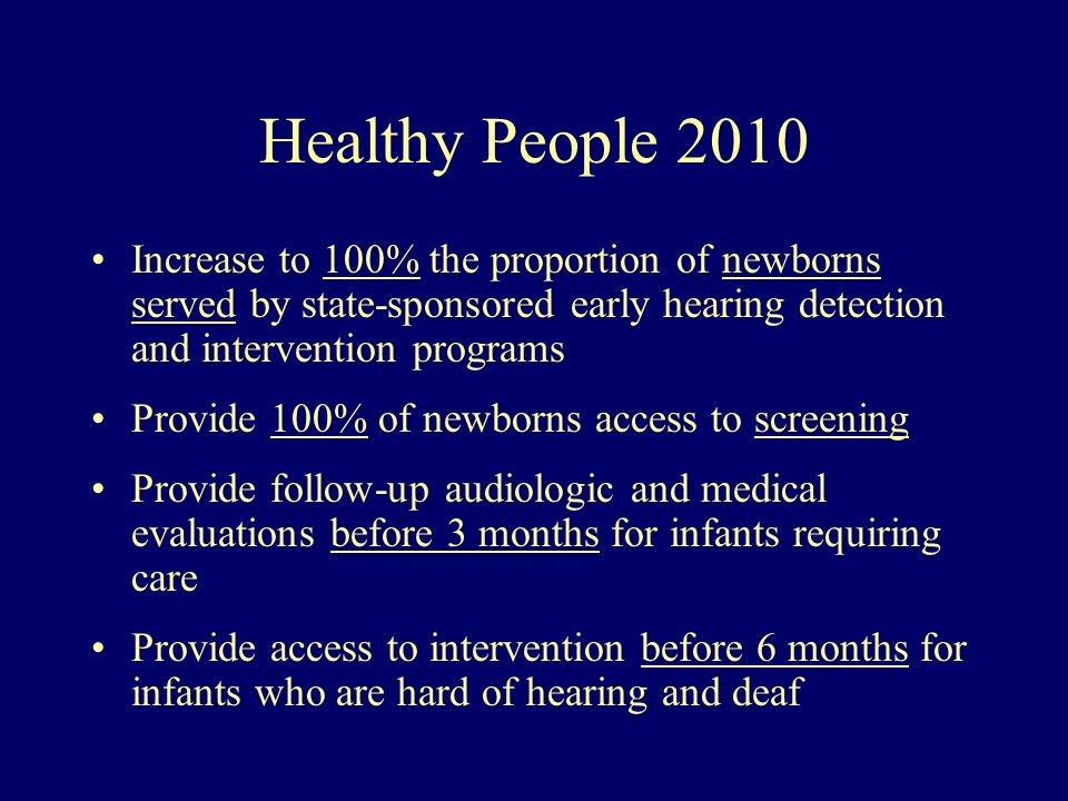 Healthy People 2010 Increase to 100% the proportion of newborns served by state-sponsored early hearing detection and intervention programs.