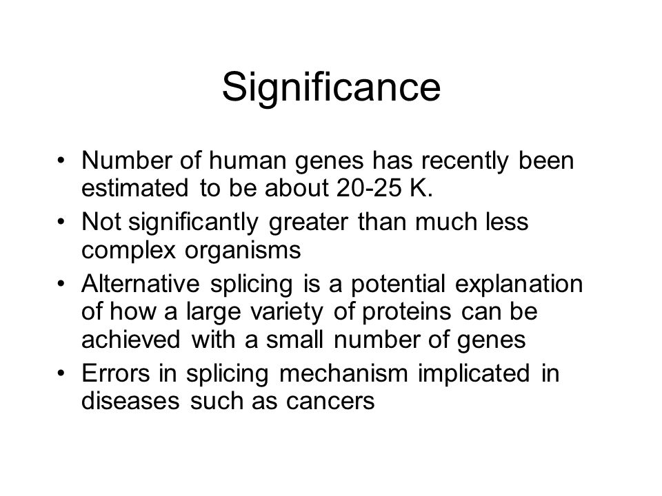 Significance Number of human genes has recently been estimated to be about K. Not significantly greater than much less complex organisms.