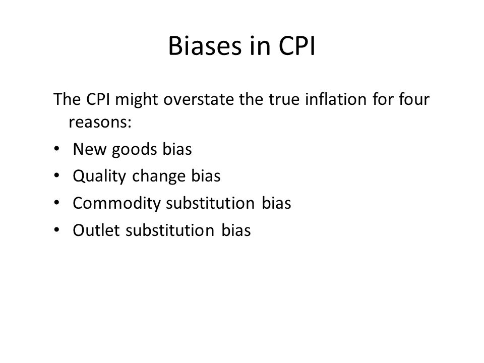 Biases in CPI The CPI might overstate the true inflation for four reasons: New goods bias. Quality change bias.