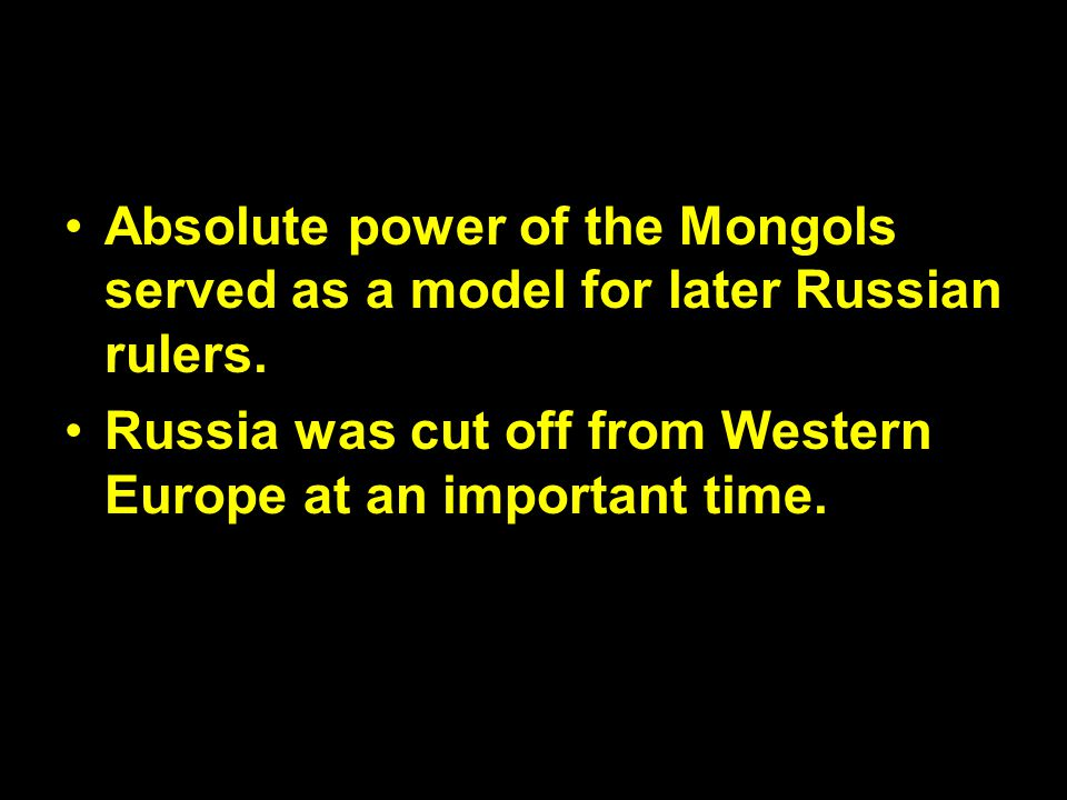 Absolute power of the Mongols served as a model for later Russian rulers.