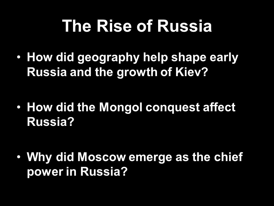 The Rise of Russia How did geography help shape early Russia and the growth of Kiev How did the Mongol conquest affect Russia