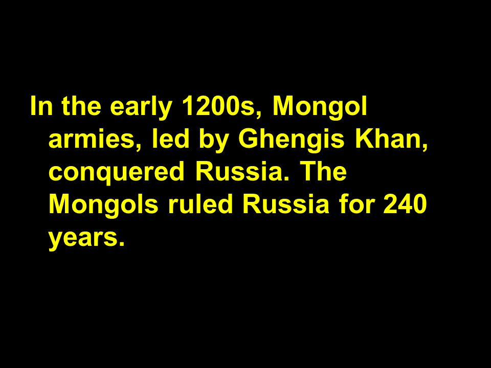 In the early 1200s, Mongol armies, led by Ghengis Khan, conquered Russia.