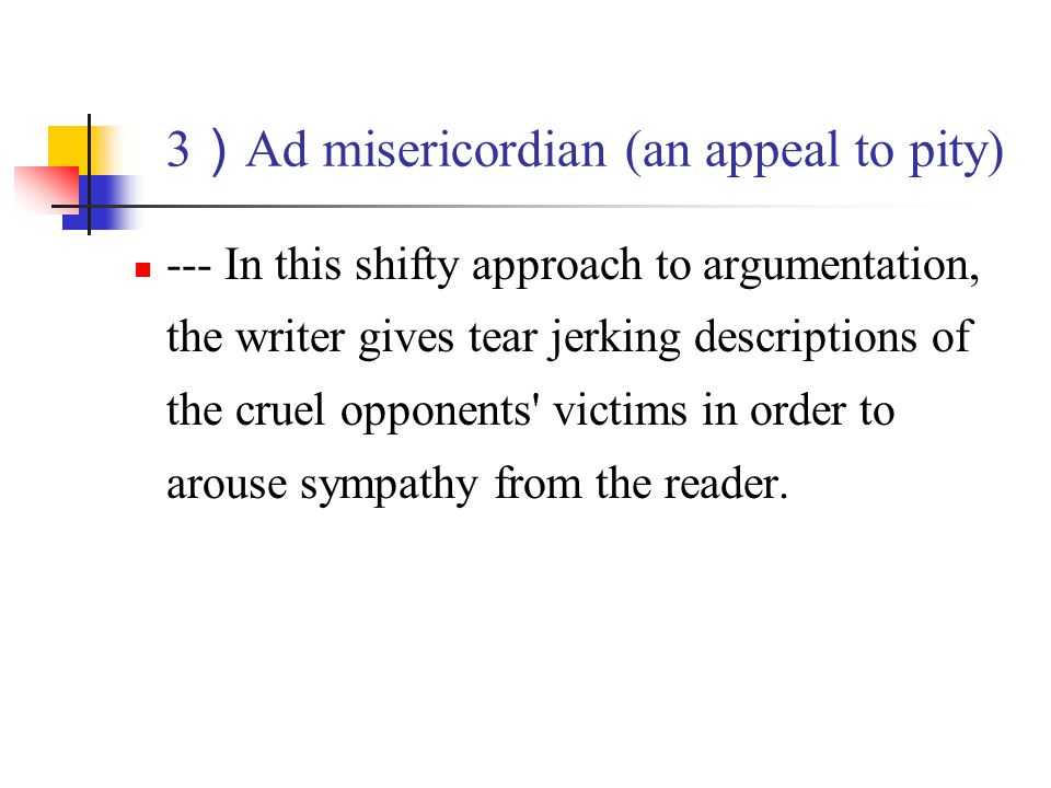 3)Ad misericordian (an appeal to pity)