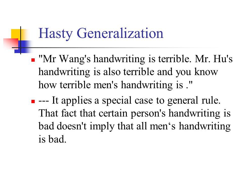 Hasty Generalization Mr Wang s handwriting is terrible. Mr. Hu s handwriting is also terrible and you know how terrible men s handwriting is .