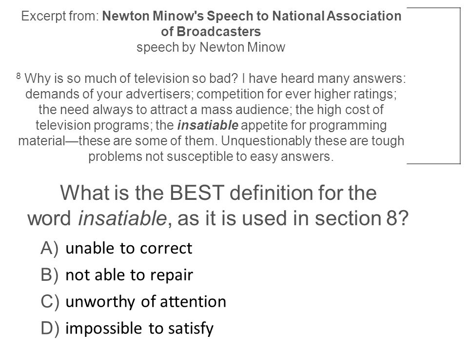 Excerpt from: Newton Minow s Speech to National Association of Broadcasters speech by Newton Minow 8 Why is so much of television so bad I have heard many answers: demands of your advertisers; competition for ever higher ratings; the need always to attract a mass audience; the high cost of television programs; the insatiable appetite for programming material—these are some of them. Unquestionably these are tough problems not susceptible to easy answers.