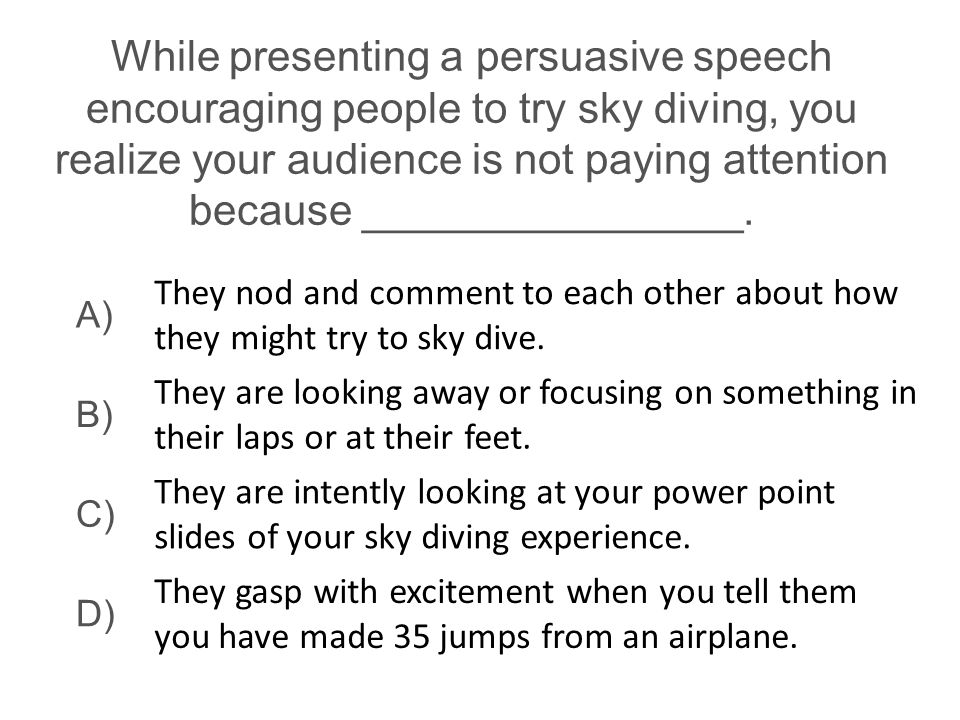While presenting a persuasive speech encouraging people to try sky diving, you realize your audience is not paying attention because ________________.