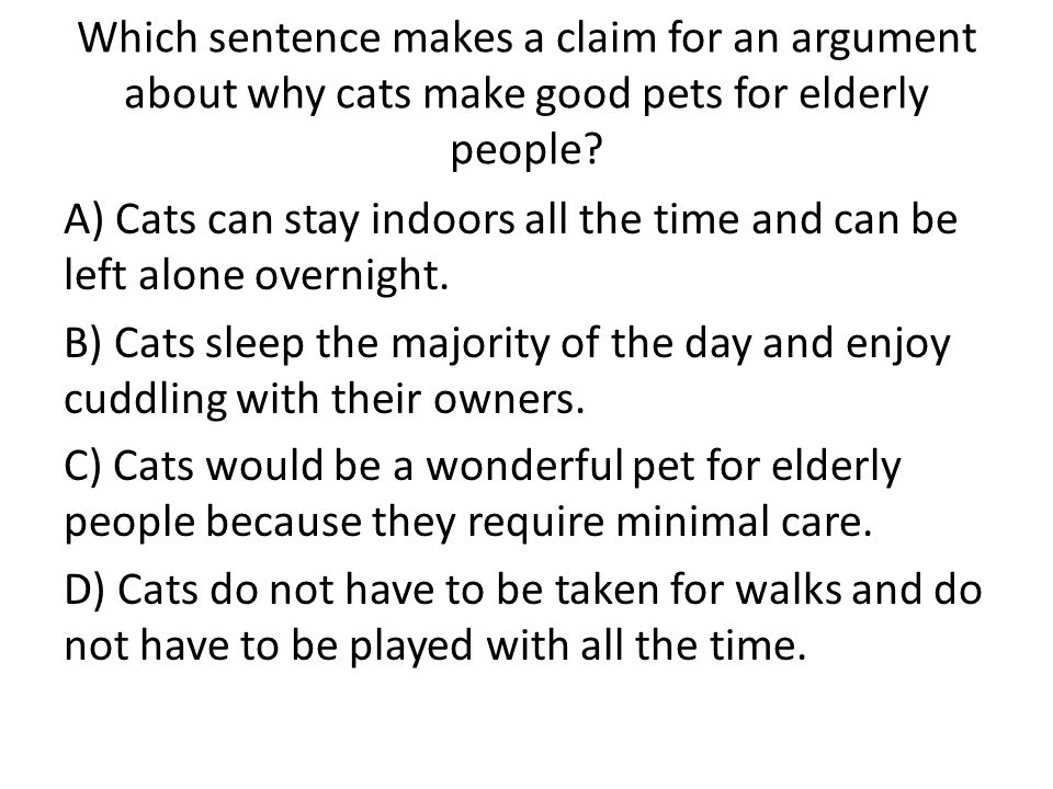 Which sentence makes a claim for an argument about why cats make good pets for elderly people
