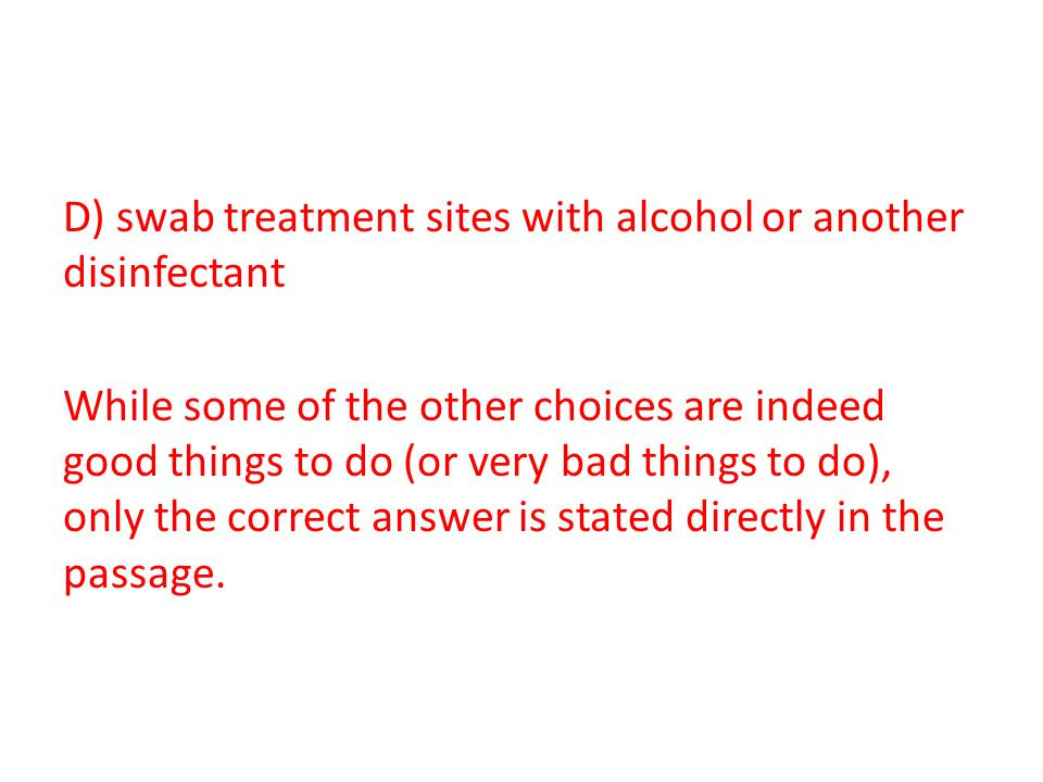 D) swab treatment sites with alcohol or another disinfectant While some of the other choices are indeed good things to do (or very bad things to do), only the correct answer is stated directly in the passage.
