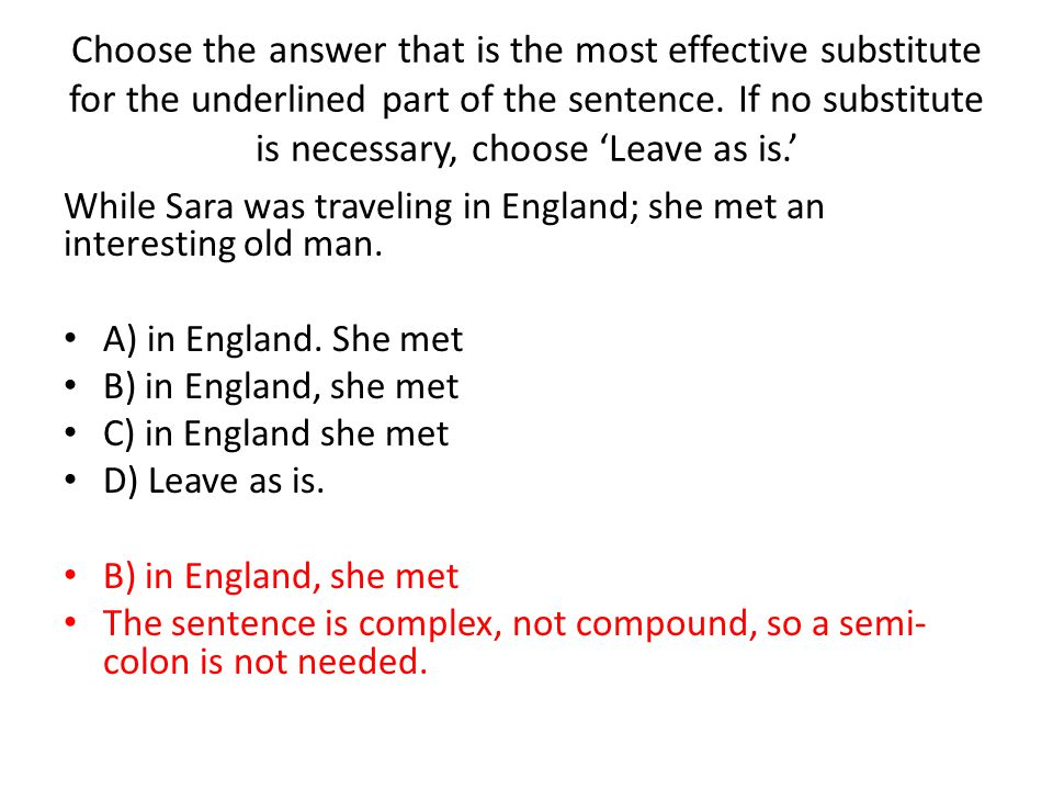 Choose the answer that is the most effective substitute for the underlined part of the sentence. If no substitute is necessary, choose 'Leave as is.'