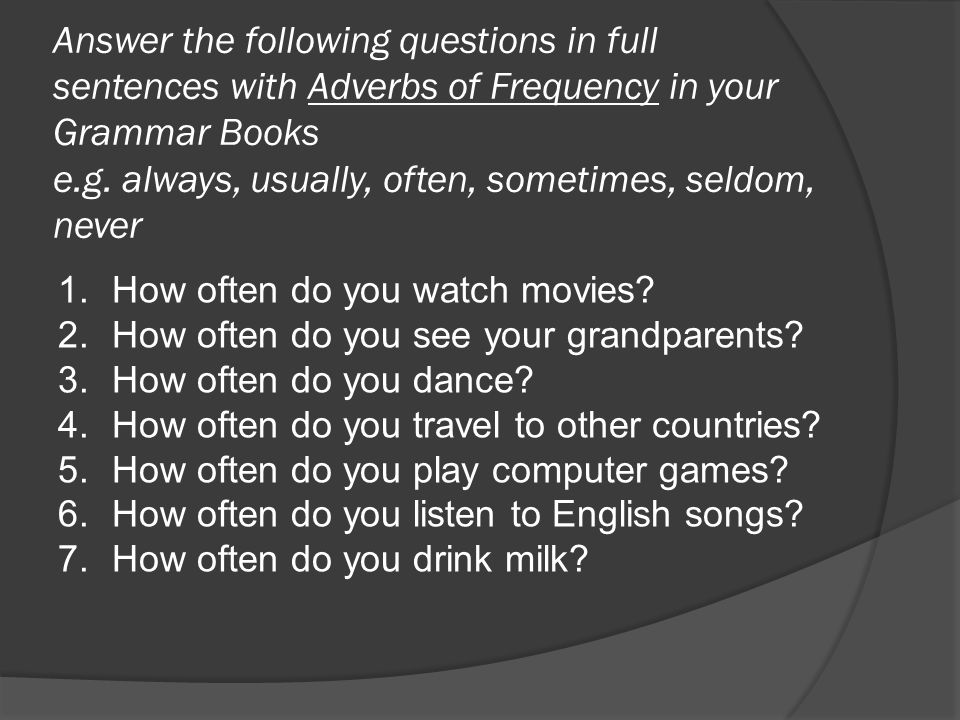 Answer the following questions in full sentences with Adverbs of Frequency in your Grammar Books e.g. always, usually, often, sometimes, seldom, never