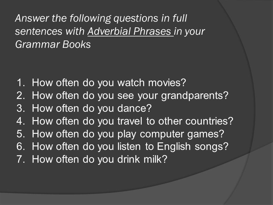 Answer the following questions in full sentences with Adverbial Phrases in your Grammar Books