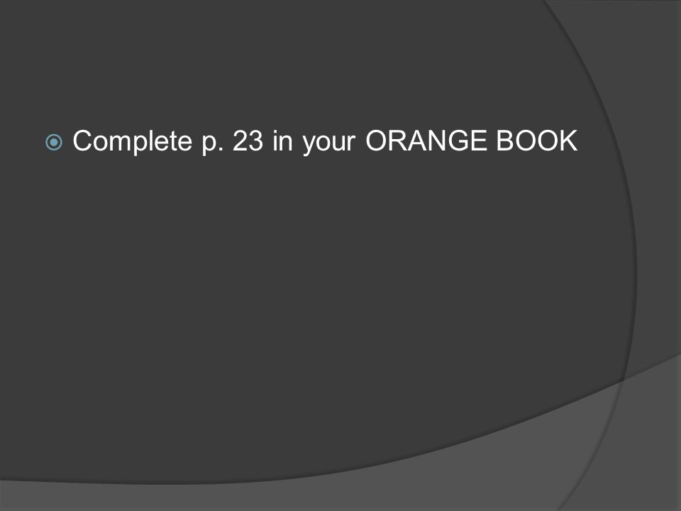 Complete p. 23 in your ORANGE BOOK