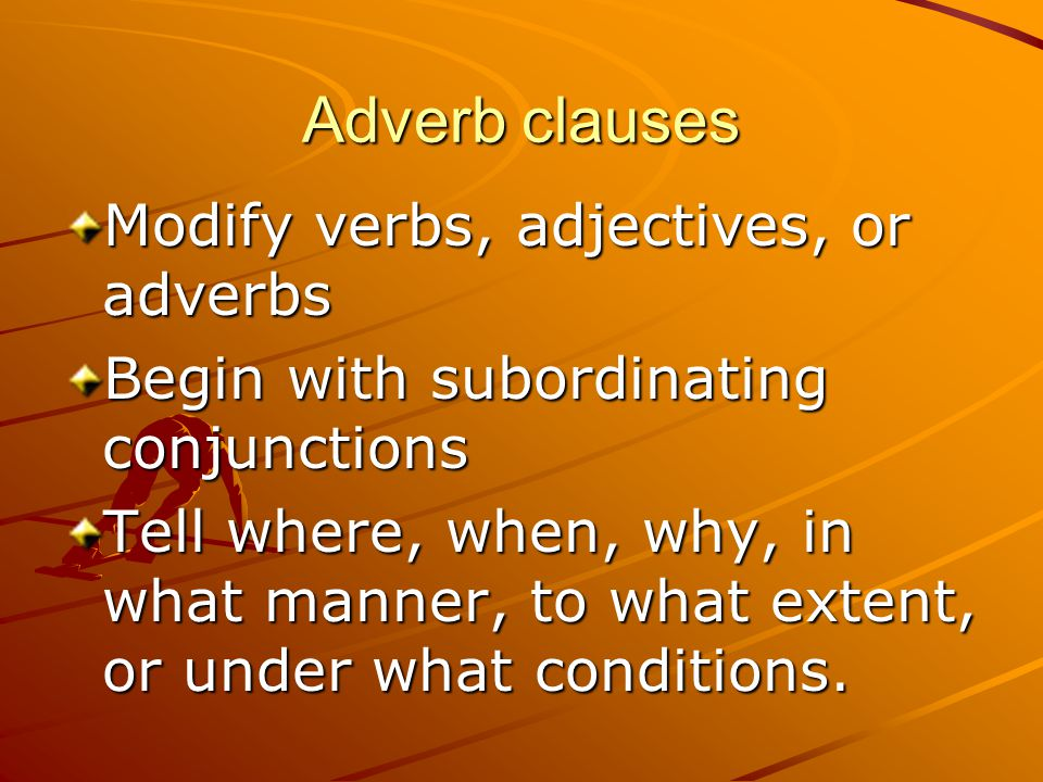 Adverb clauses Modify verbs, adjectives, or adverbs