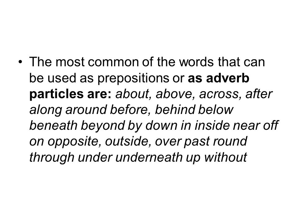 The most common of the words that can be used as prepositions or as adverb particles are: about, above, across, after along around before, behind below beneath beyond by down in inside near off on opposite, outside, over past round through under underneath up without