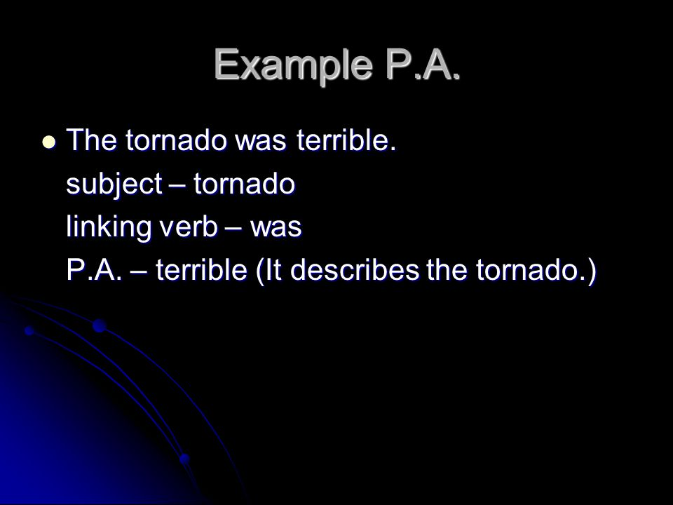 Example P.A. The tornado was terrible. subject – tornado