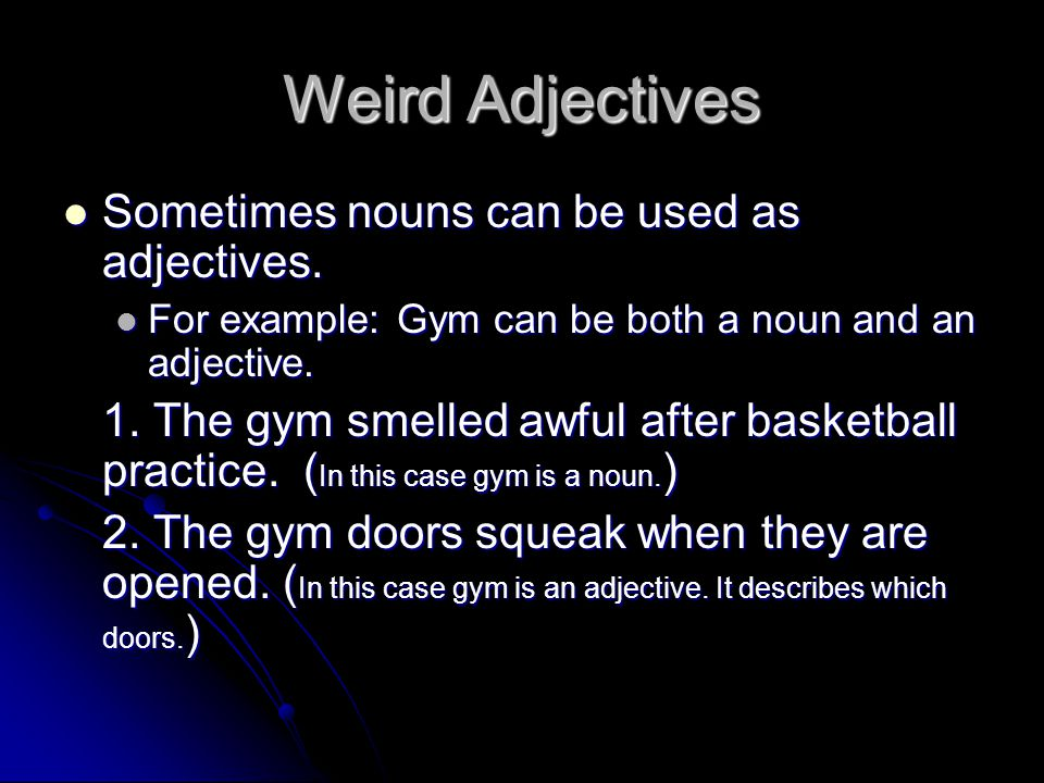 Weird Adjectives Sometimes nouns can be used as adjectives.