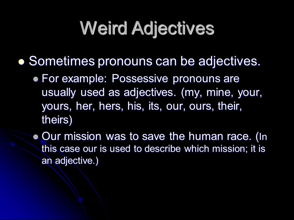 Weird Adjectives Sometimes pronouns can be adjectives.