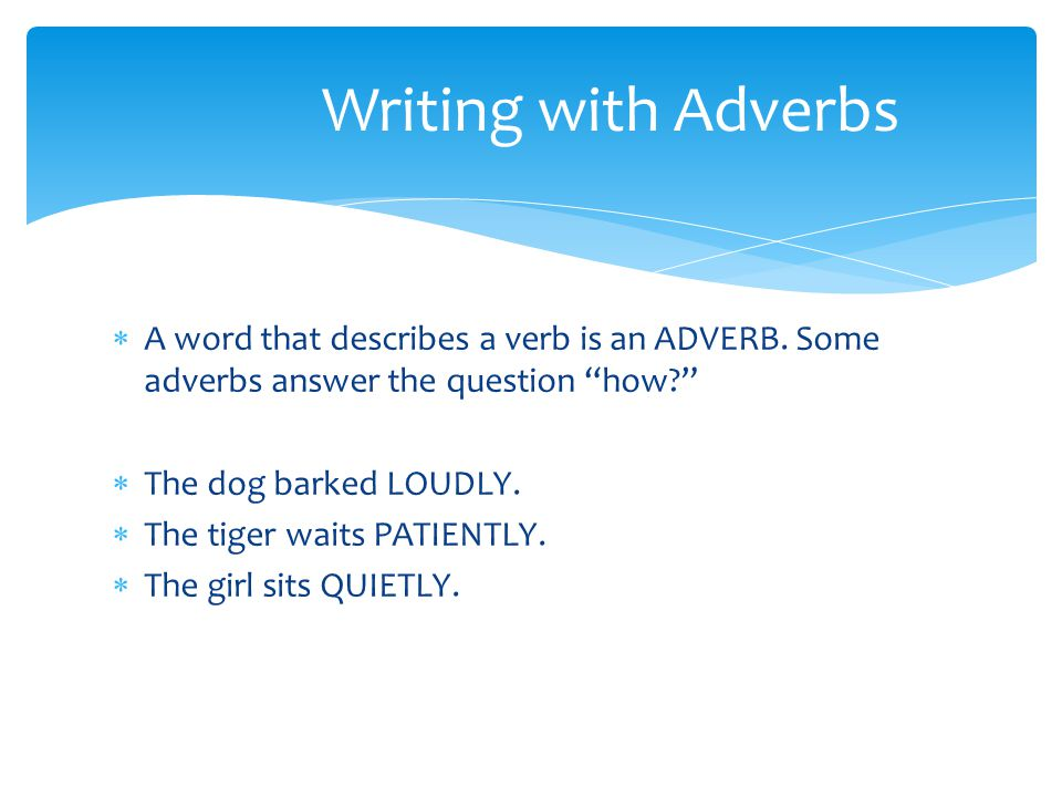 Writing with Adverbs A word that describes a verb is an ADVERB. Some adverbs answer the question how